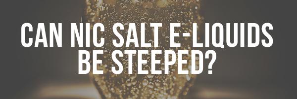 Can Nic Salt E-Liquid be Steeped?