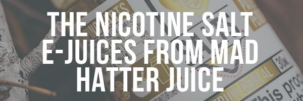 The Nicotine Salt E-juices from Mat Hatter Juice