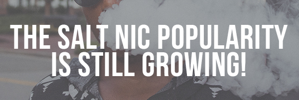 The Salt Nic Popularity is Still Growing!