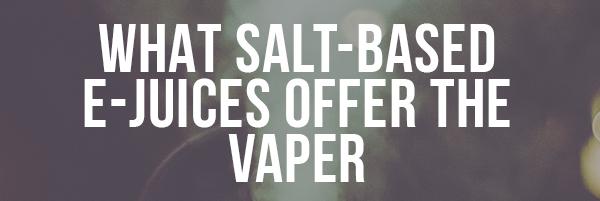 What Salt-Based Ejuice offers The Vaper?